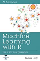 Machine Learning with R: Step by Step Guide for Newbies Front Cover