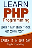 img - for PHP Programming: Learn PHP Programming: - CRUSH IT IN ONE DAY. Learn It Fast. Learn It Once. Get Coding Today. book / textbook / text book