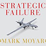 Strategic Failure: How President Obama's Drone Warfare, Defense Cuts, and Military Amateurism Have Imperiled America | Mark Moyar