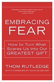 Embracing Fear: How to Turn What Scares Us into Our Greatest Gift by [Rutledge, Thom]
