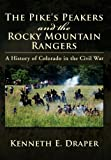The Pike's Peakers and the Rocky Mountain Rangers, Kenneth E. Draper, 1477104771