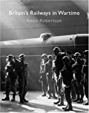 Britain's Railways in Wartime, Kevin Robertson, 0860936236