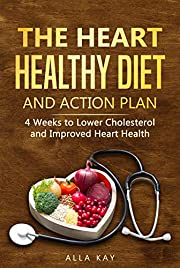 The Heart Healthy Diet  and  Action Plan: 4 Weeks to Lower Cholesterol  and  Improved Heart Health (menu for a month: breakfast, lunch, dinner, sna?k) (Healthy Food Book 1)