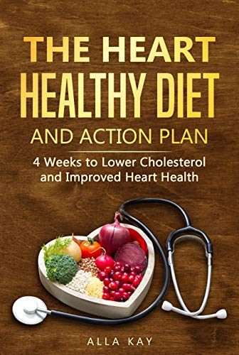 The Heart Healthy Diet  and  Action Plan: 4 Weeks to Lower Cholesterol  and  Improved Heart Health (menu for a month: breakfast, lunch, dinner, snak) (Healthy Food Book 1) by Alla Kay