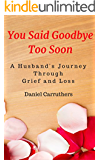 You Said Goodbye Too Soon: A Husband's Journey Through Grief and Loss: One man's attempt at coming to terms with his bereavement