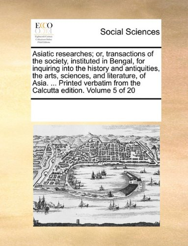 Asiatic researches; or, transactions of the society, instituted in Bengal, for inquiring into the history and antiquities, the arts, sciences, and ... from the Calcutta edition.  Volume 5 of 20 pdf epub