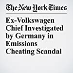 Ex-Volkswagen Chief Investigated by Germany in Emissions Cheating Scandal | Jack Ewing