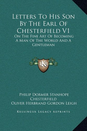 Letters To His Son By The Earl Of Chesterfield V1: On The Fine Art Of Becoming A Man Of The World And A Gentleman PDF