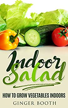 Indoor Salad: How to Grow Vegetables Indoors by [Booth, Ginger]
