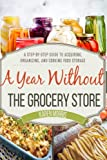 A Year Without the Grocery Store A Step by Step Guide to Acquiring Organizing and Cooking Food Storage