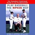 Play Baseball the Ripken Way: The Complete Guide to the Fundamentals Audiobook by Cal Ripken Narrated by Pat Young