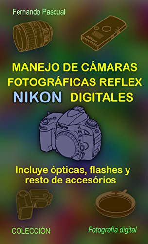 Manejo de cámaras fotográficas reflex NIKON digitales: Incluye ópticas, flashes y resto de accesorios (Colección...