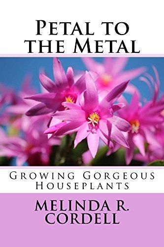 Petal to the Metal: Growing Gorgeous Houseplants (Easy-Growing Gardening Series Book 5) by [Cordell, Melinda R.]