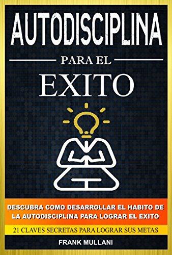 Autodisciplina Para el Exito - Descubra Como Desarrollar el Hábito de la Autodisciplina Para Lograr el Exito: 21 Claves Secretas Para Lograr sus Metas (Pensamiento Positivo nº 8) (Spanish Edition)