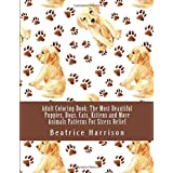 Adult Coloring Book: The Most Beautiful Puppies, Dogs, Cats, Kittens and More Animals Patterns For Stress Relief