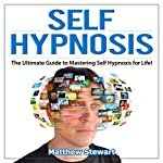 Self Hypnosis: The Ultimate Guide to Mastering Self Hypnosis for Life in 30 Minutes or Less! | Matthew Stewart