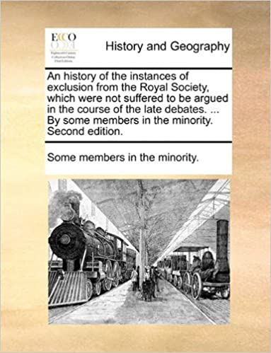 An history of the instances of exclusion from the Royal Society, which were not suffered to be argued in the course of the late debates. ... By some members in the minority. Second edition.