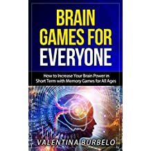 Brain Games for Everyone: How to Increase Your Brain Power in Short Term with Memory Games for All Ages