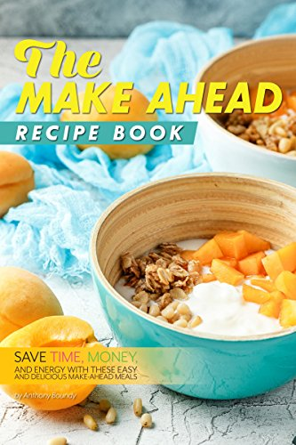 The Make Ahead Recipe Book: Save Time, Money, and Energy with these Easy and Delicious Make-Ahead Meals by Anthony Boundy