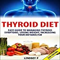 Thyroid Diet 2nd Edition: Easy Guide to Managing Thyroid Symptoms, Losing Weight, Increasing Your Metabolism Audiobook by Lindsey P. Narrated by Millian Quinteros