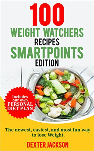 Weight Watchers SmartPoints Cookbook: 100 Weight Watchers Recipes - SmartPoints Edition: The Newest, Easiest, and Most Fun Way to Lose Weight. (Includes Slow Cooker and Instant Pot Recipes) by Dexter Jackson
