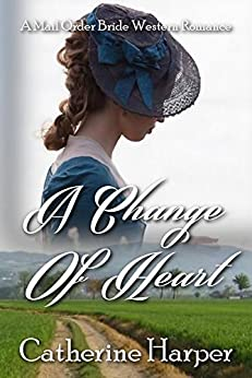 Mail Order Bride - A Change Of Heart - A Clean American Mail Order Bride Western Romance by [Harper, Catherine]