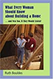 What Every Woman Should Know about Building a Home, Ruth Bouldes, 0595407366