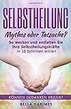 Selbstheilung - Mythos oder Tatsache?: So wecken und entfalten Sie Ihre Selbstheilungskräfte – in 10 Schritten erklärt (Können Gedanken heilen?, Band 1)