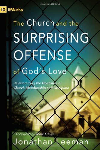 The Church And The Surprising Offense Of God's Love: Reintroducing The Doctrines Of Church Membership And Discipline (IX Marks)