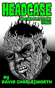 Headcase: And Other Splatterpunk Stories by [Charlesworth, David]