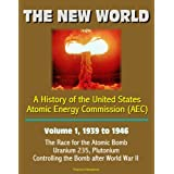 The New World: A History of the United States Atomic Energy Commission (AEC) - Volume 1, 1939 to 1946 - The Race for the Atomic Bomb, Uranium 235, Plutonium, Controlling the Bomb after World War II