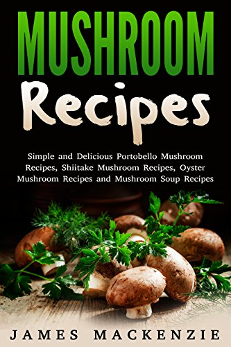 Mushroom Recipes: Simple and Delicious Portobello Mushroom Recipes, Shiitake Mushroom Recipes, Oyster Mushroom Recipes and Mushroom Soup Recipes (mushroom ... recipes, chicken and mushroom recipes)