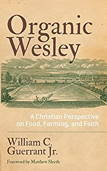 Organic Wesley: A Christian Perspective on Food, Farming, and Faith by [Guerrant Jr., William C.]