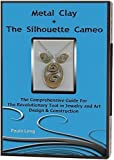 Metal Clay + The Silhouette Cameo : The Comprehensive Guide for the Revolutionary Tool in Jewelry and Art Design & Construction