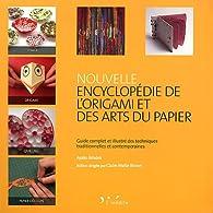 Nouvelle encyclopédie de l'origami et des arts du papier. Guide complet et illustré des techniques traditionnelles et contemporaines. par Ayako Brodek
