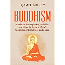 Buddhism: Buddhism for beginners (Free Bonus included)Learn and Apply Buddhist Teachings For Living a Life Of Happiness, Mindfulness and Peace