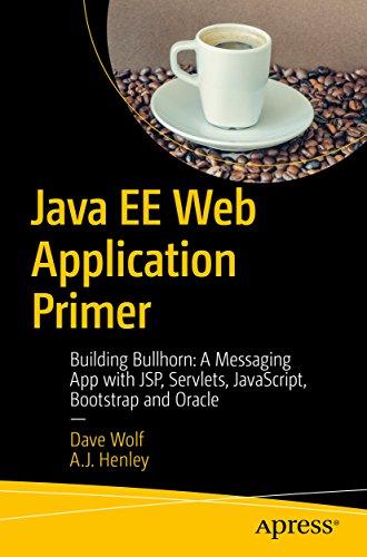 Java EE Web Application Primer: Building Bullhorn: A Messaging App with JSP, Servlets, JavaScript, Bootstrap and Oracle
