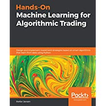 Hands-On Machine Learning for Algorithmic Trading: Design and implement investment strategies based on smart algorithms that learn from data using Python