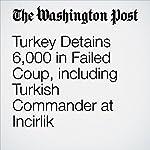 Turkey Detains 6,000 in Failed Coup, including Turkish Commander at Incirlik | Hugh Naylor,Erin Cunningham