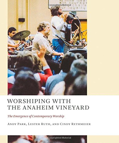 Worshiping with the Anaheim Vineyard: The Emergence of Contemporary Worship (The Church at Worship: Case Studies from Christian History)