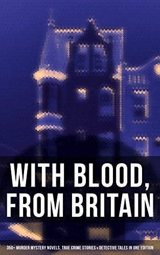 WITH BLOOD, FROM BRITAIN: 350+ Murder Mystery Novels, True Crime Stories & Detective Tales in One Edition: Sherlock Holmes, Hercule Poirot Cases, P. C. ... Cases, Eugéne Valmont Stories and many more