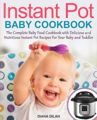Instant Pot Cookbook For Babies: The Complete Baby Food Cookbook with Delicious and Nutritious Instant Pot Recipes For Your Baby and Toddler