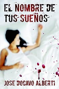EL NOMBRE DE TUS SUEÑOS: ¿Debería una mujer tomarse la justicia por su mano? (Spanish Edition) by [Alberti, Jose Docavo]