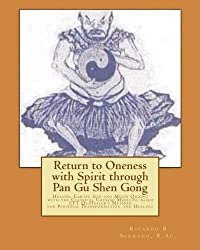 Return to Oneness with Spirit through Pan Gu Shen Gong: Heaven, Earth, Sun and Moon Qigong with the Classical Chinese Medicine based EFT Qi-Healer's Method for Personal Transformation and Healing