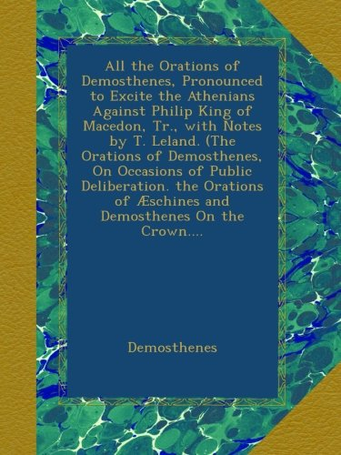 Download All the Orations of Demosthenes, Pronounced to Excite the Athenians Against Philip King of Macedon, Tr., with Notes by T. Leland. (The Orations of ... of Æschines and Demosthenes On the Crown.... pdf