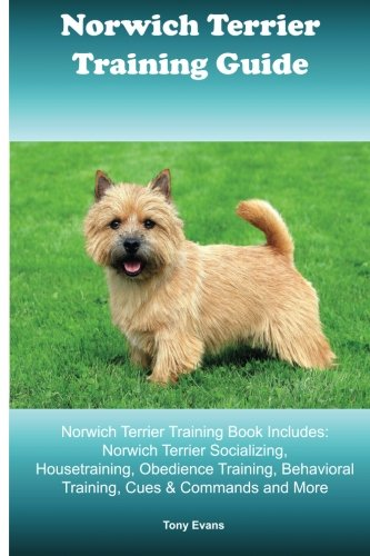 Norwich Terrier Training Guide. Norwich Terrier Training Book Includes: Norwich Terrier Socializing, Housetraining, Obedience Training, Behavioral Training, Cues & Commands and More