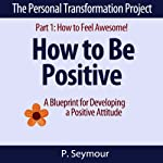 How to Be Positive: A Blueprint for Developing a Positive Attitude : The Personal Transformation Project: Part 1 How to Feel Awesome! | P. Seymour