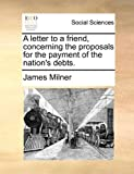 A Letter to a Friend, Concerning the Proposals for the Payment of the Nation's Debts, James Milner, 117051183X