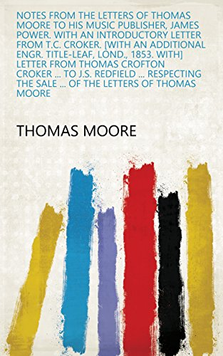 Notes from the letters of Thomas Moore to his music publisher, James Power. With an introductory letter from T.C. Croker. [With an additional engr. title-leaf, ... the sale ... of the letters of Thomas Moore