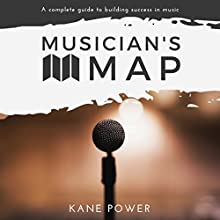 Musician's Map: The Complete Guide to Building Success in Music Audiobook by Kane Power Narrated by Kane Power